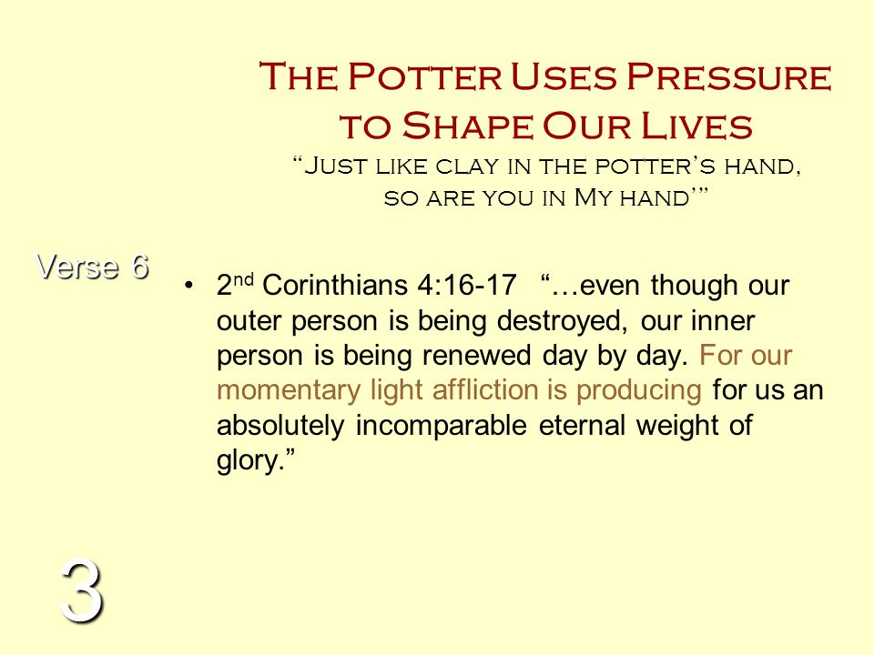 The Potter Uses Pressure to Shape Our Lives Just like clay in the potter's hand, so are you in My hand'