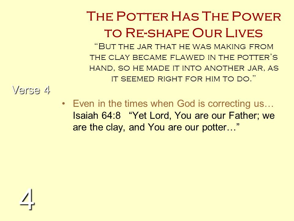 The Potter Has The Power to Re-shape Our Lives But the jar that he was making from the clay became flawed in the potter's hand, so he made it into another jar, as it seemed right for him to do.
