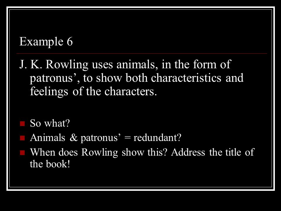 Example 6 J. K. Rowling uses animals, in the form of patronus', to show both characteristics and feelings of the characters.