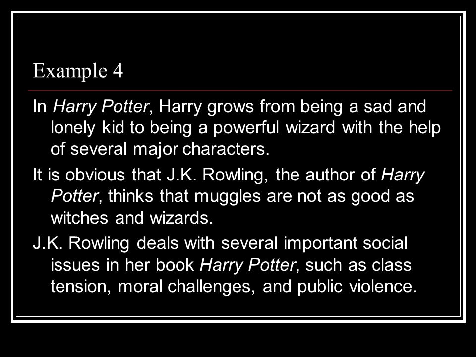 Example 4 In Harry Potter, Harry grows from being a sad and lonely kid to being a powerful wizard with the help of several major characters.