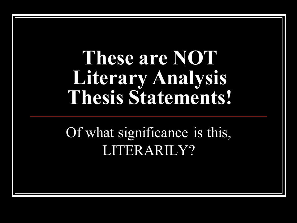 These are NOT Literary Analysis Thesis Statements!