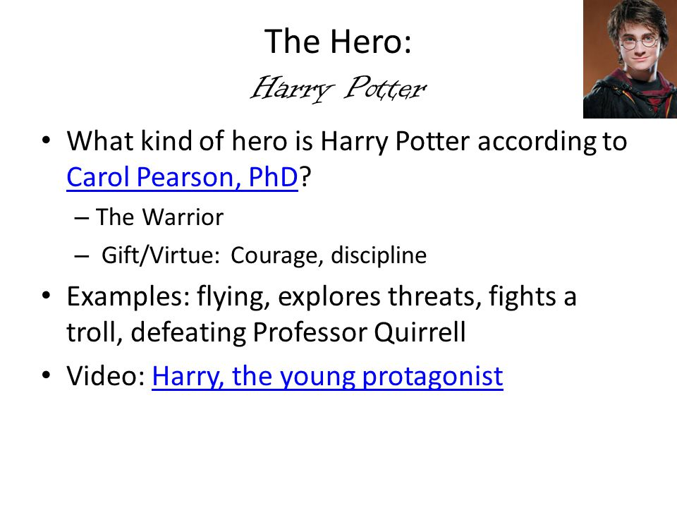 The Hero: Harry Potter What kind of hero is Harry Potter according to Carol Pearson, PhD The Warrior.