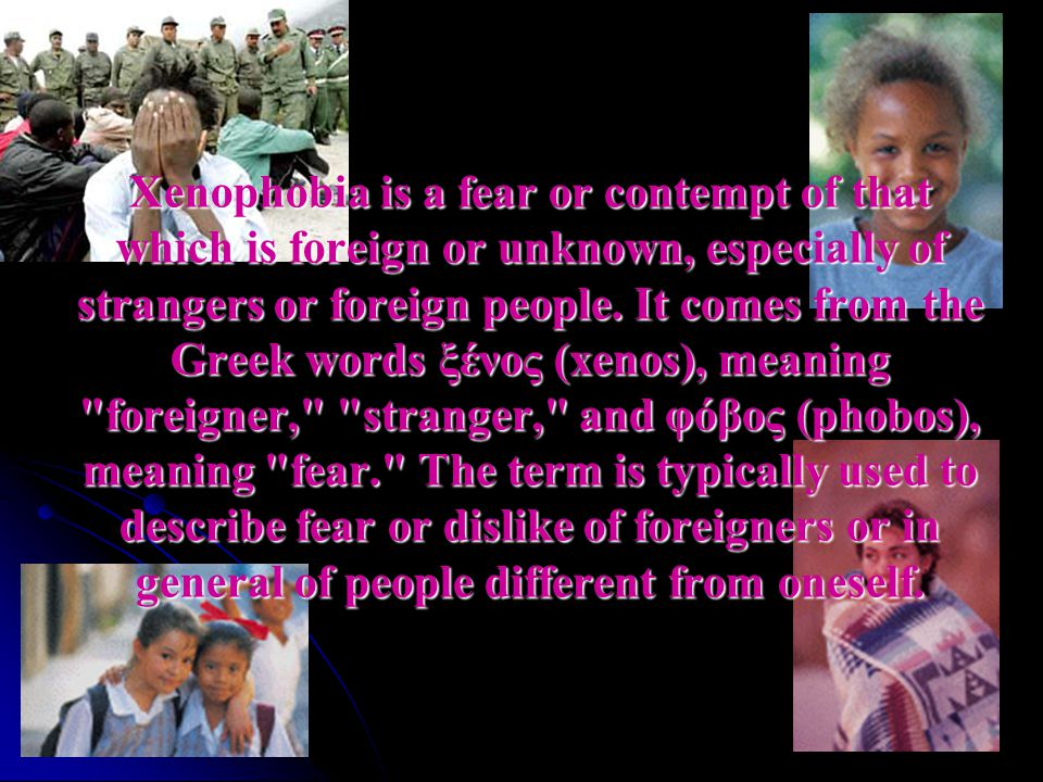 Xenophobia is a fear or contempt of that which is foreign or unknown, especially of strangers or foreign people.