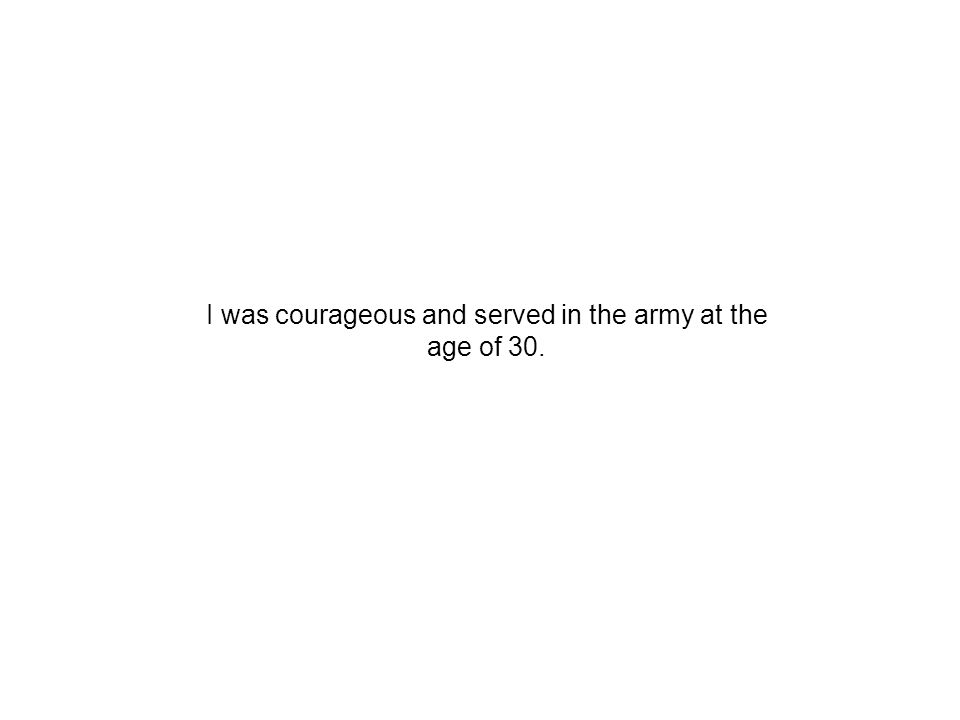 I was courageous and served in the army at the age of 30.