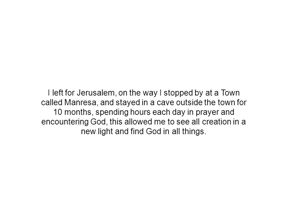 I left for Jerusalem, on the way I stopped by at a Town called Manresa, and stayed in a cave outside the town for 10 months, spending hours each day in prayer and encountering God, this allowed me to see all creation in a new light and find God in all things.