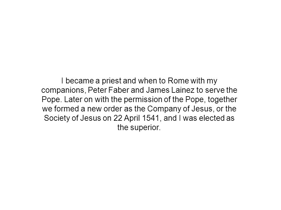 I became a priest and when to Rome with my companions, Peter Faber and James Lainez to serve the Pope.