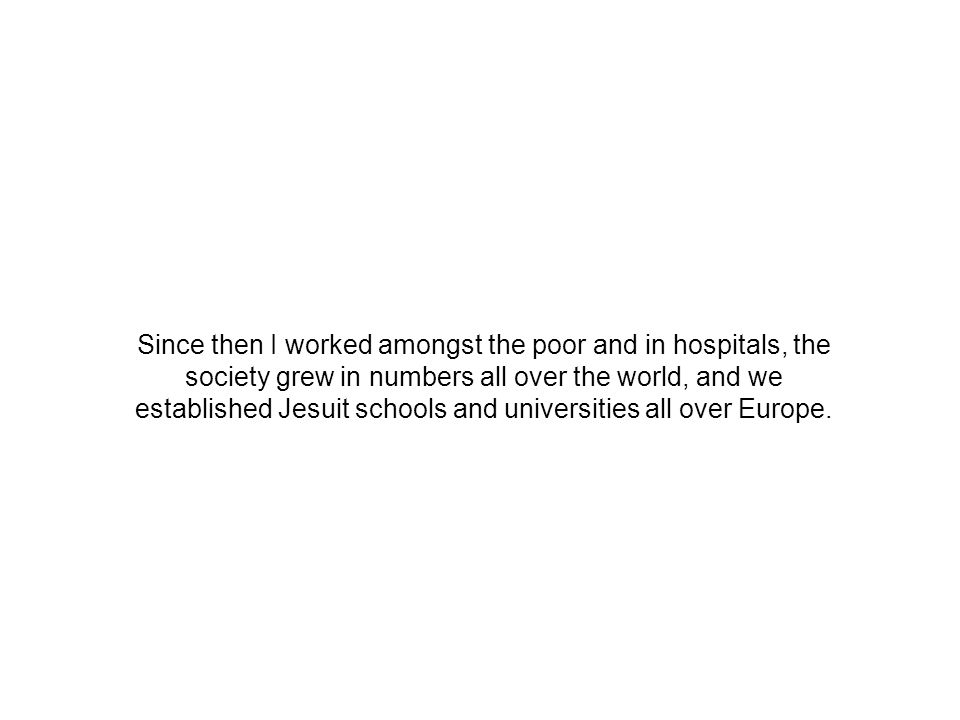 Since then I worked amongst the poor and in hospitals, the society grew in numbers all over the world, and we established Jesuit schools and universities all over Europe.