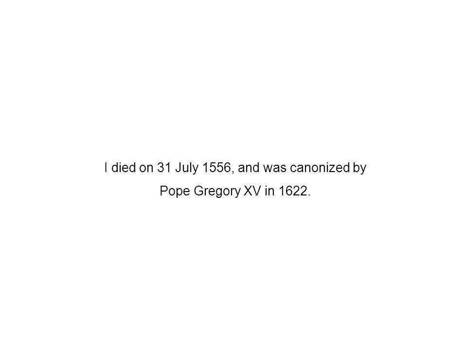 I died on 31 July 1556, and was canonized by