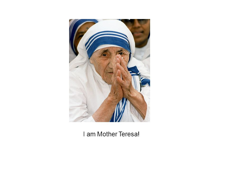 I am Mother Teresa!