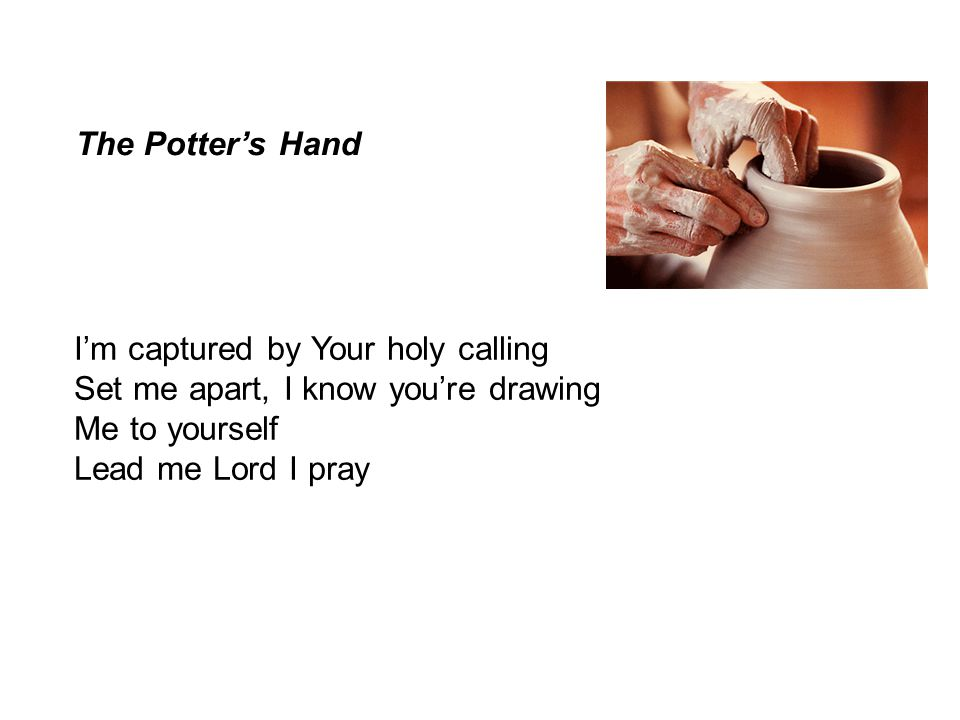 The Potter's Hand I'm captured by Your holy calling. Set me apart, I know you're drawing. Me to yourself.