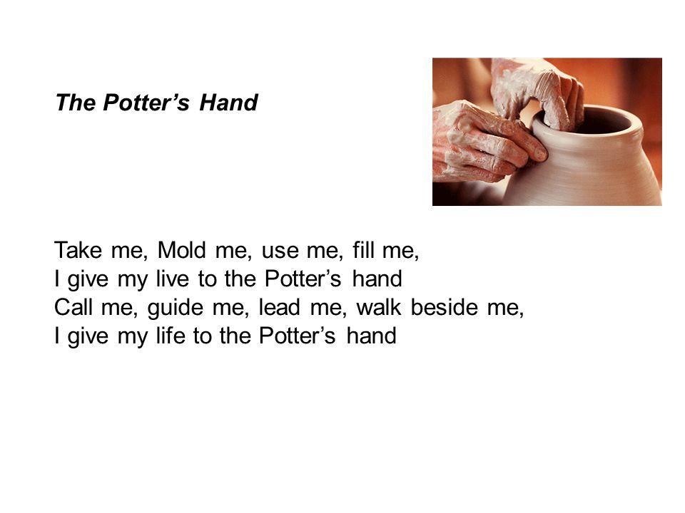 The Potter's Hand Take me, Mold me, use me, fill me, I give my live to the Potter's hand. Call me, guide me, lead me, walk beside me,