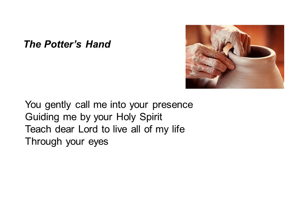 The Potter's Hand You gently call me into your presence. Guiding me by your Holy Spirit. Teach dear Lord to live all of my life.