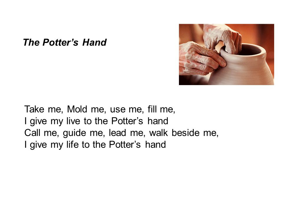 The Potter's Hand Take me, Mold me, use me, fill me, I give my live to the Potter's hand. Call me, guide me, lead me, walk beside me,