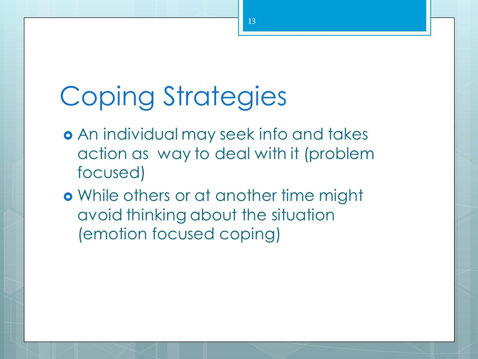 Coping Strategies An individual may seek info and takes action as way to deal with it (problem focused)