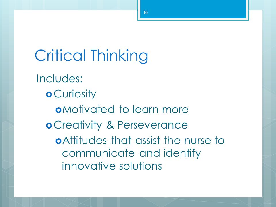 Critical Thinking Includes: Curiosity Motivated to learn more