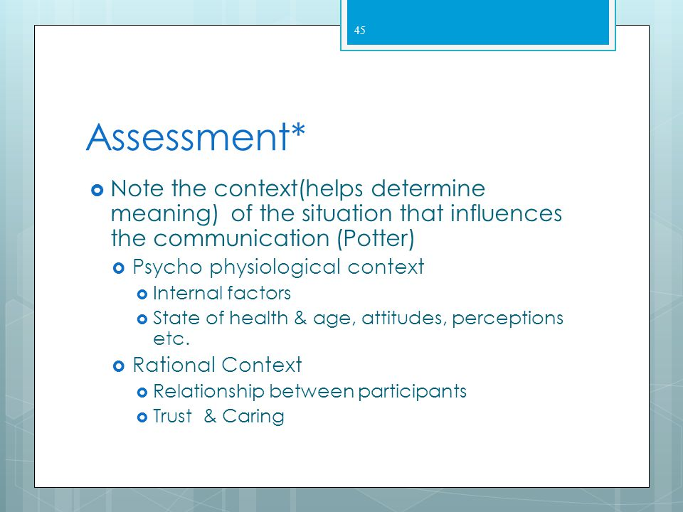 Assessment* Note the context(helps determine meaning) of the situation that influences the communication (Potter)