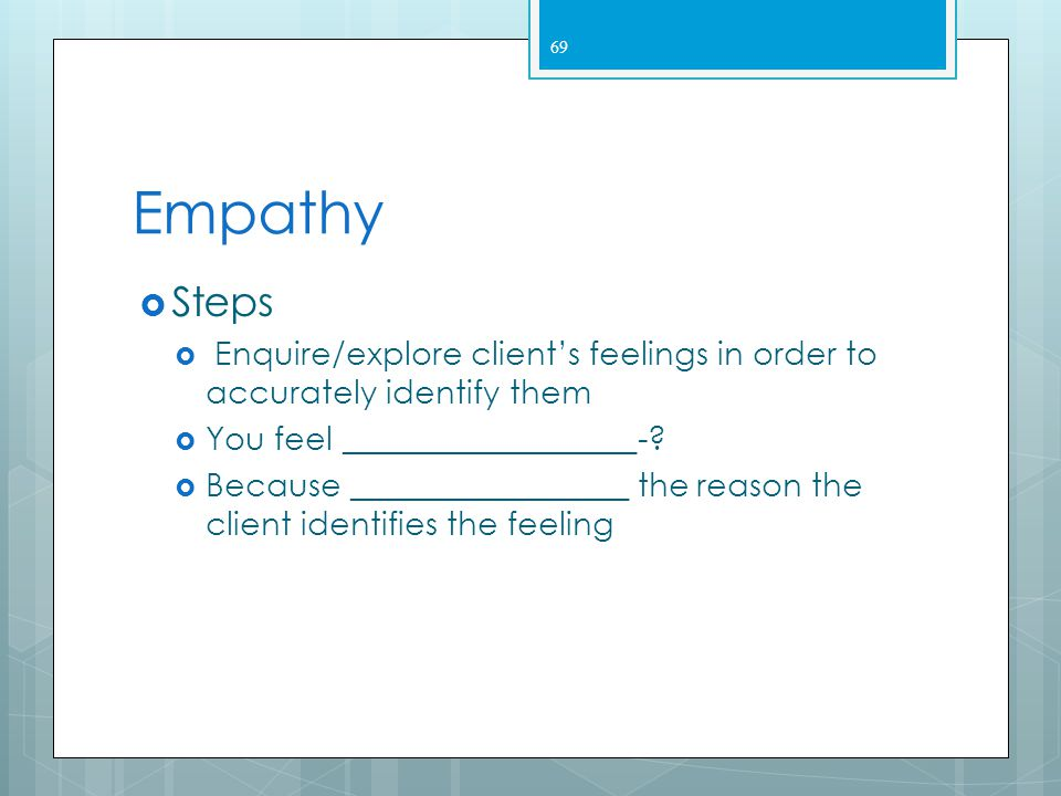 Empathy Steps. Enquire/explore client's feelings in order to accurately identify them. You feel __________________-