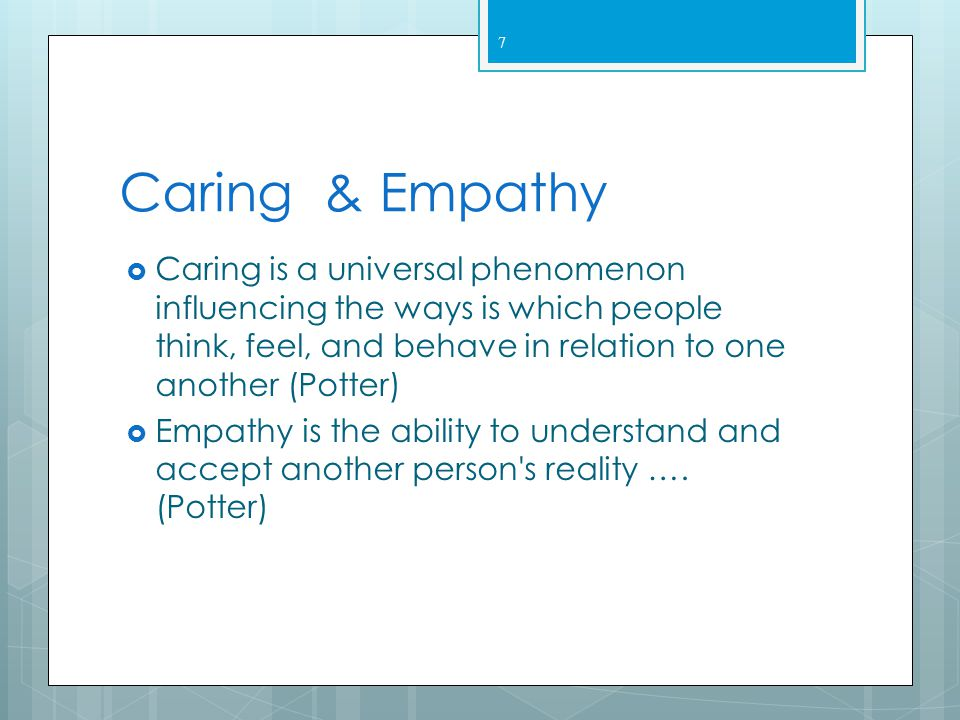 Caring & Empathy Caring is a universal phenomenon influencing the ways is which people think, feel, and behave in relation to one another (Potter)