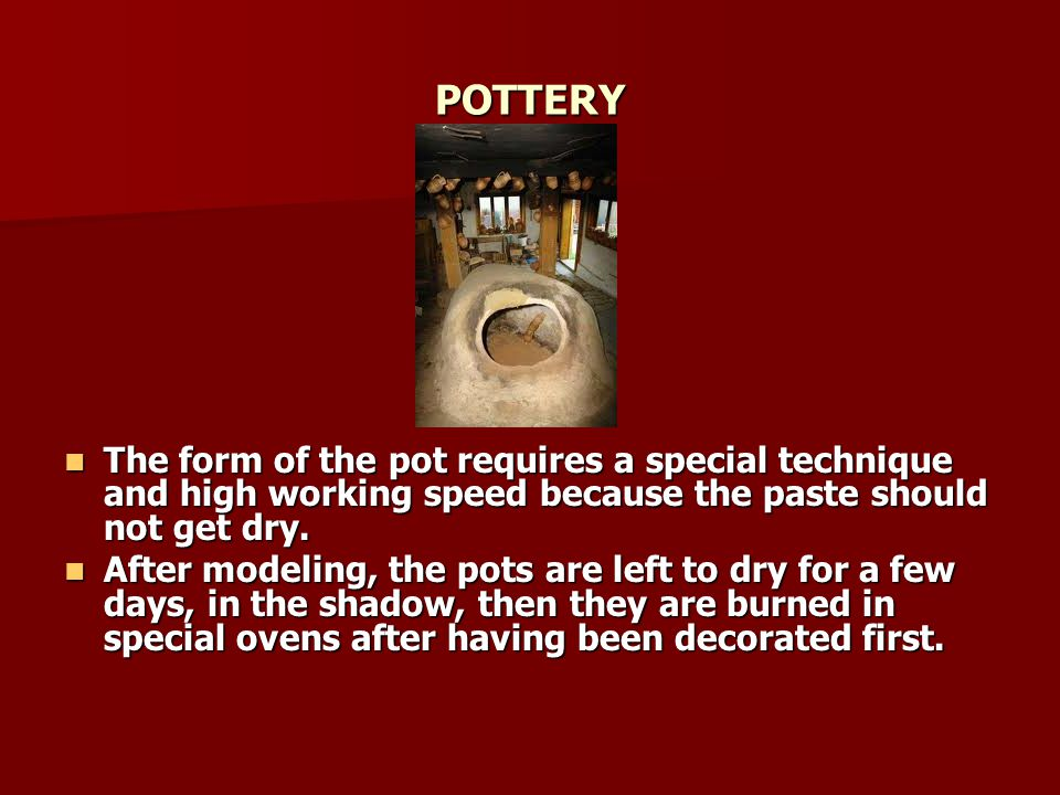 POTTERY The form of the pot requires a special technique and high working speed because the paste should not get dry.