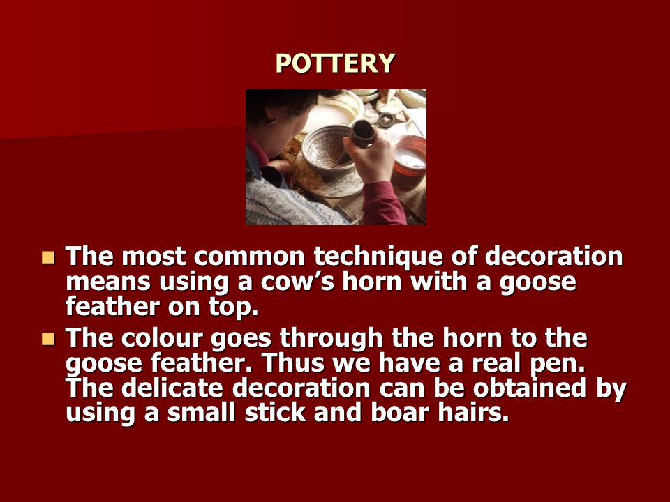 POTTERY The most common technique of decoration means using a cow's horn with a goose feather on top.
