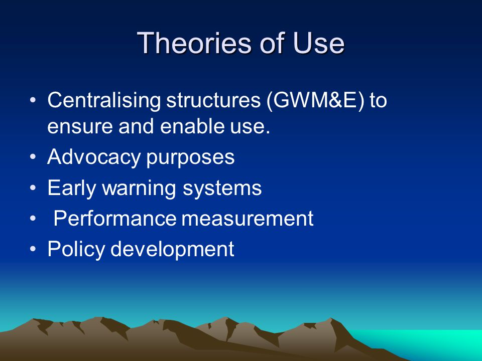 Theories of Use Centralising structures (GWM&E) to ensure and enable use. Advocacy purposes. Early warning systems.