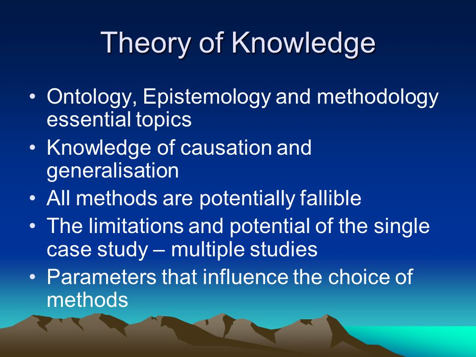 Theory of Knowledge Ontology, Epistemology and methodology essential topics. Knowledge of causation and generalisation.