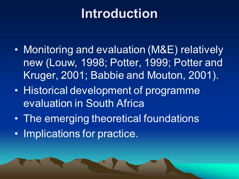 Introduction Monitoring and evaluation (M&E) relatively new (Louw, 1998; Potter, 1999; Potter and Kruger, 2001; Babbie and Mouton, 2001).
