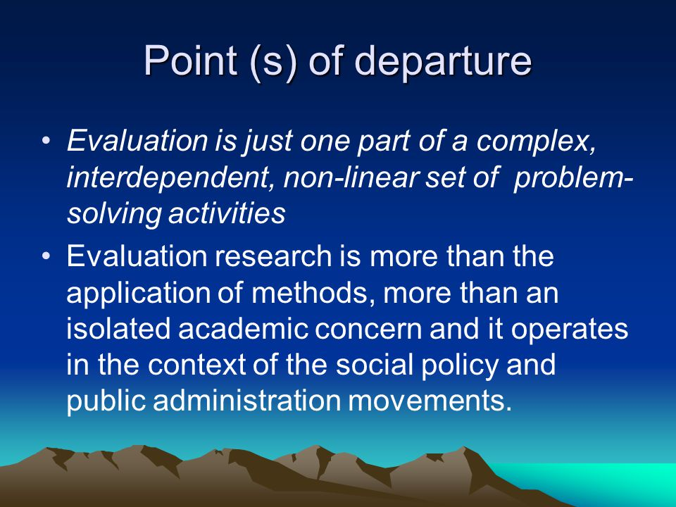 Point (s) of departure Evaluation is just one part of a complex, interdependent, non-linear set of problem-solving activities.