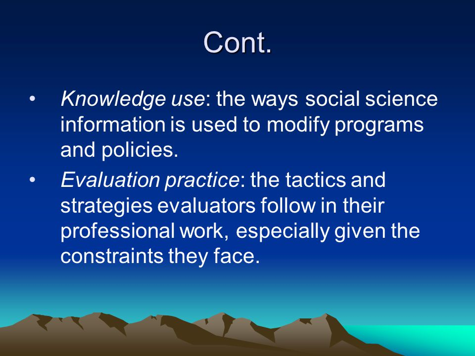 Cont. Knowledge use: the ways social science information is used to modify programs and policies.