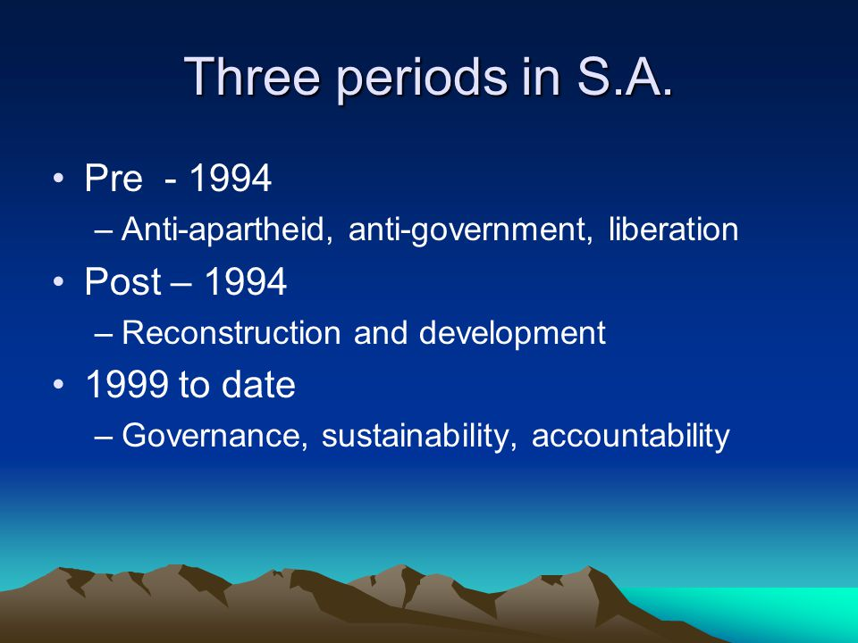 Three periods in S.A. Pre - 1994 Post – 1994 1999 to date