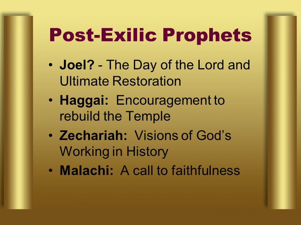 Post-Exilic Prophets Joel - The Day of the Lord and Ultimate Restoration. Haggai: Encouragement to rebuild the Temple.