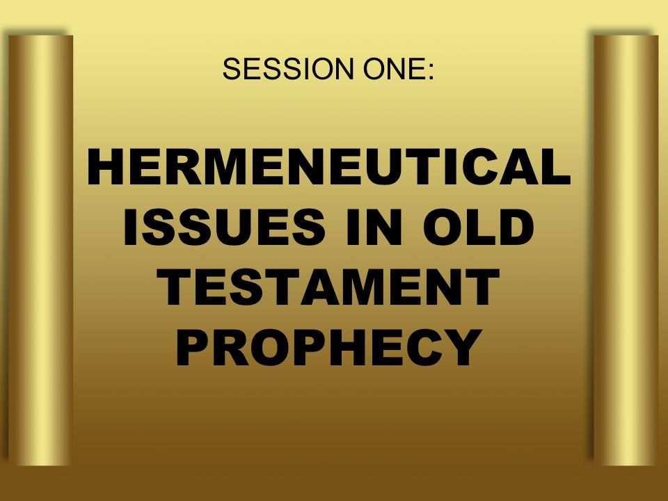 SESSION ONE: HERMENEUTICAL ISSUES IN OLD TESTAMENT PROPHECY