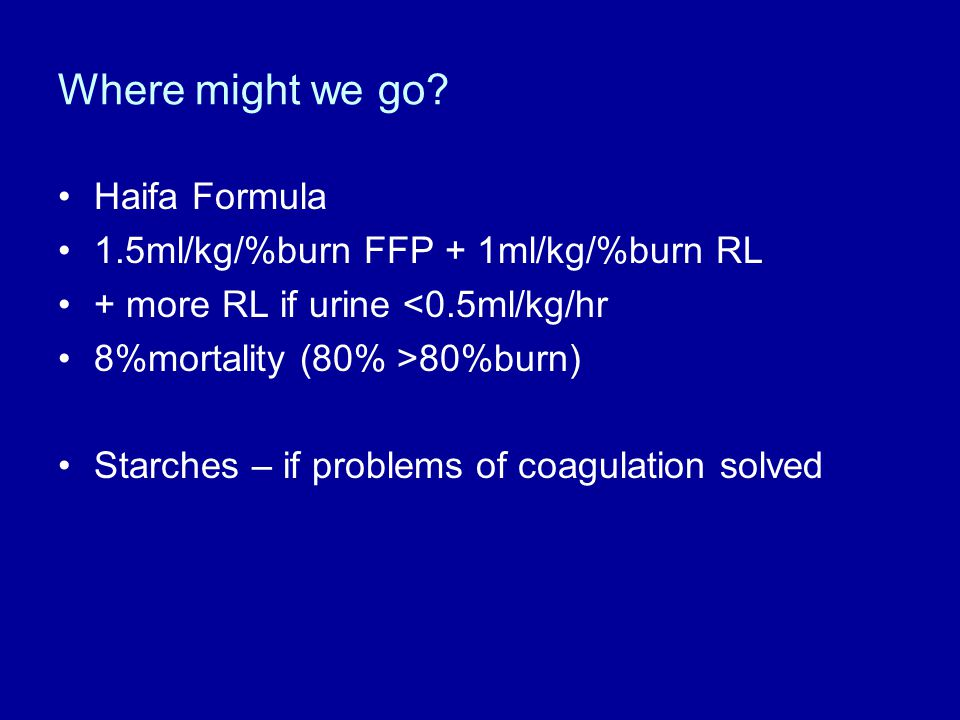 Where might we go Haifa Formula 1.5ml/kg/%burn FFP + 1ml/kg/%burn RL