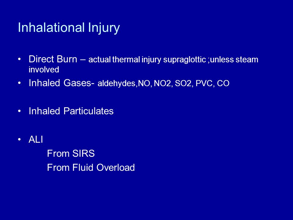 Inhalational Injury Direct Burn – actual thermal injury supraglottic ;unless steam involved. Inhaled Gases- aldehydes,NO, NO2, SO2, PVC, CO.