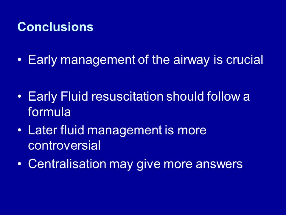 Conclusions Early management of the airway is crucial. Early Fluid resuscitation should follow a formula.