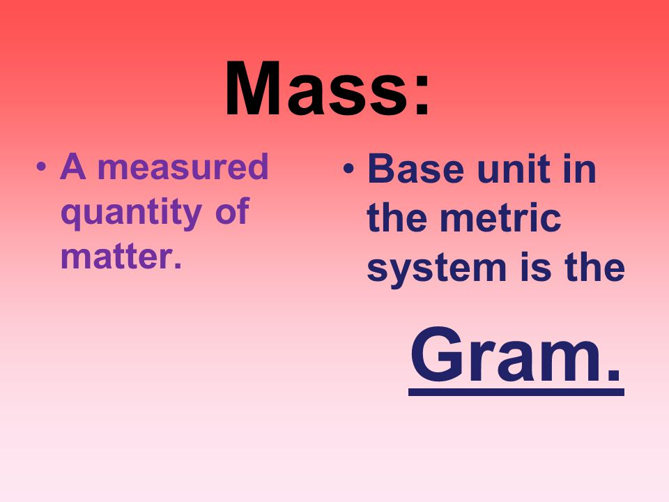 Mass: Base unit in the metric system is the Gram.