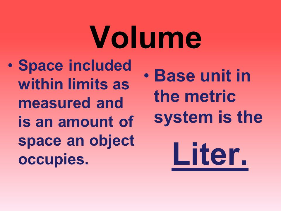 Volume Base unit in the metric system is the Liter.