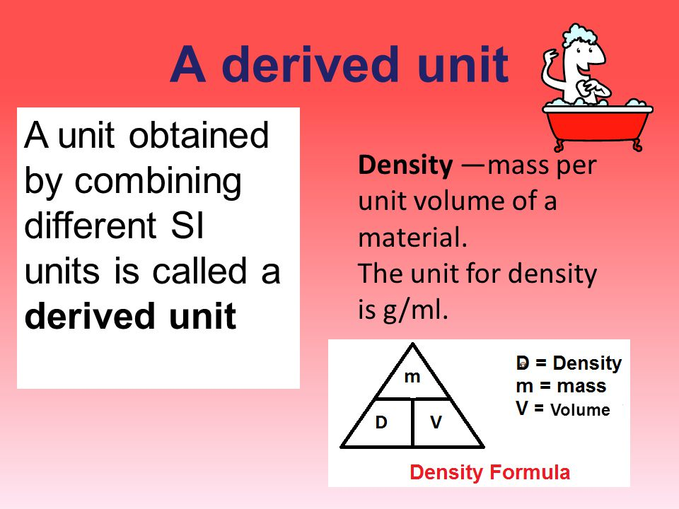 A derived unit Density —mass per unit volume of a material. The unit for density is g/ml.