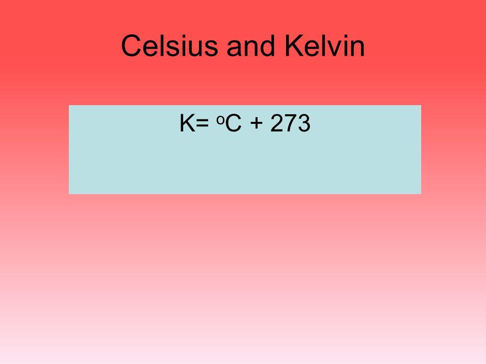 Celsius and Kelvin K= oC + 273