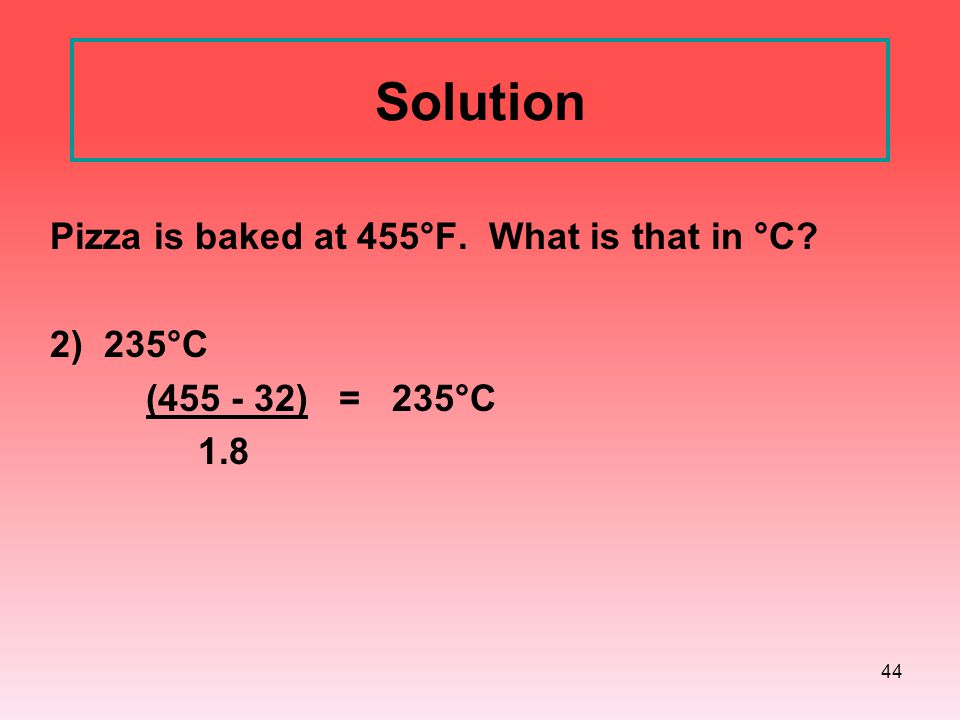 Solution Pizza is baked at 455°F. What is that in °C 2) 235°C