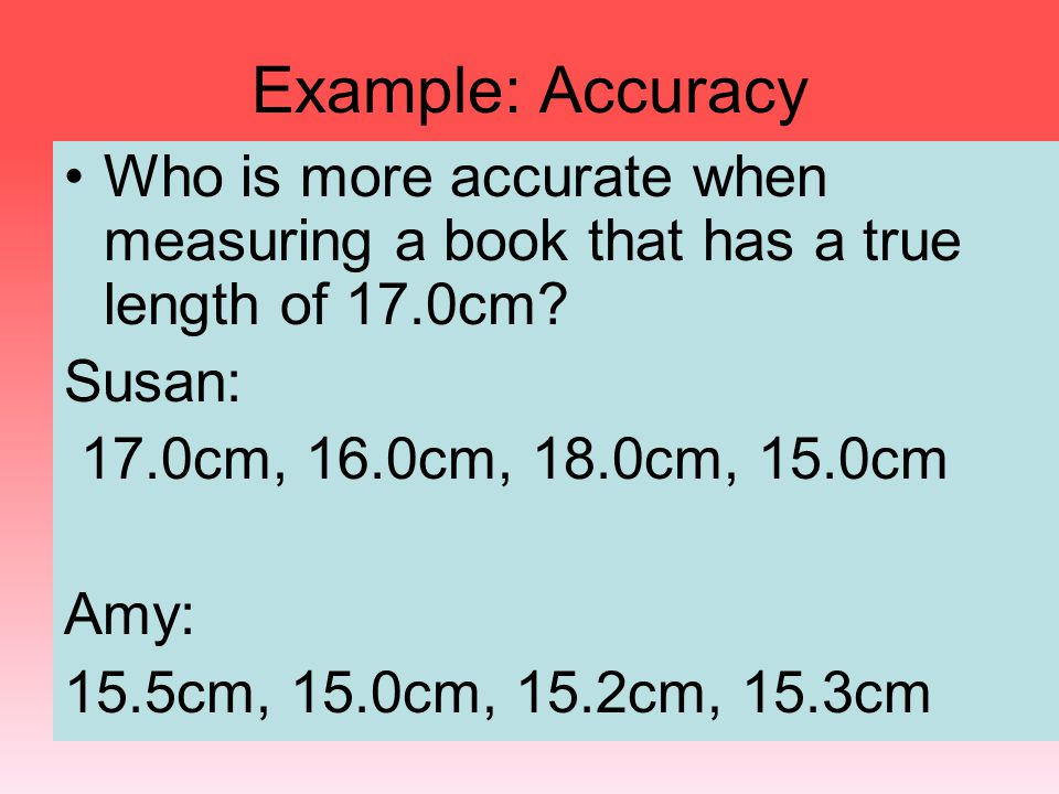 Example: Accuracy Who is more accurate when measuring a book that has a true length of 17.0cm Susan: