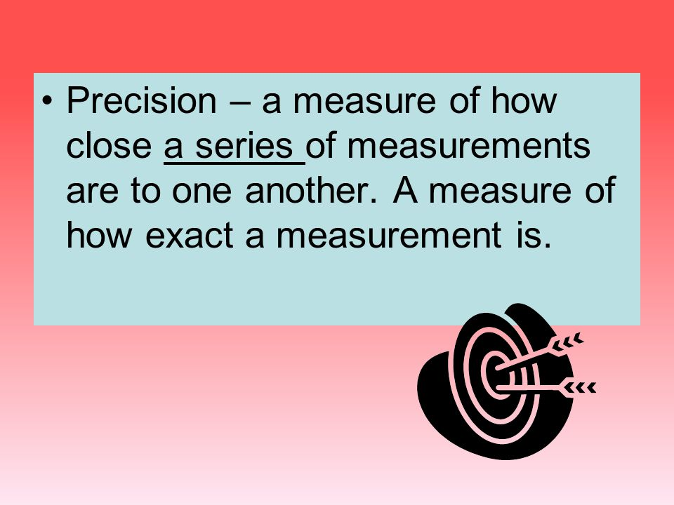 Precision – a measure of how close a series of measurements are to one another.