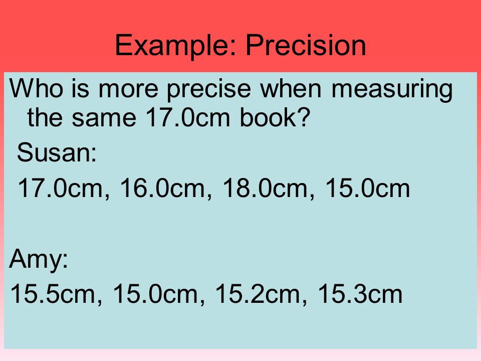 Example: Precision Who is more precise when measuring the same 17.0cm book Susan: 17.0cm, 16.0cm, 18.0cm, 15.0cm.