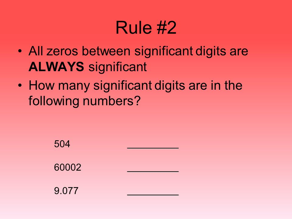 Rule #2 All zeros between significant digits are ALWAYS significant