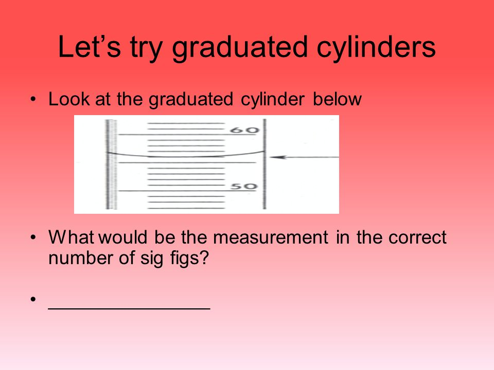 Let's try graduated cylinders