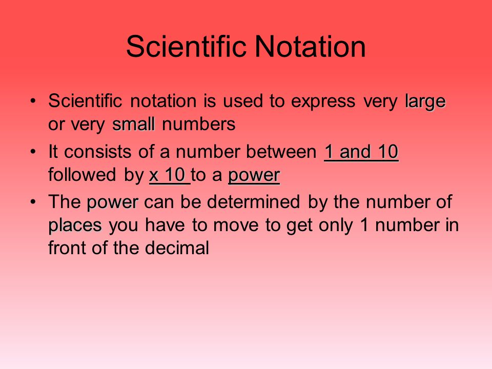 Scientific Notation Scientific notation is used to express very large or very small numbers.
