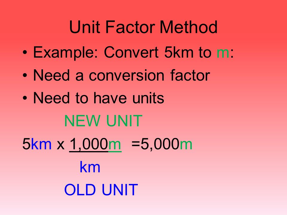 Unit Factor Method Example: Convert 5km to m: Need a conversion factor