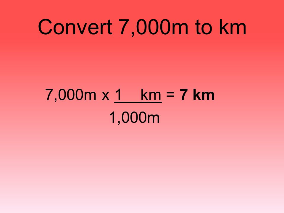 Convert 7,000m to km 7,000m x 1 km = 7 km 1,000m