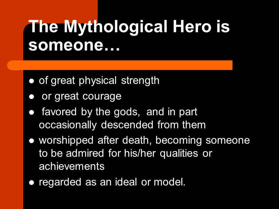 The Mythological Hero is someone…