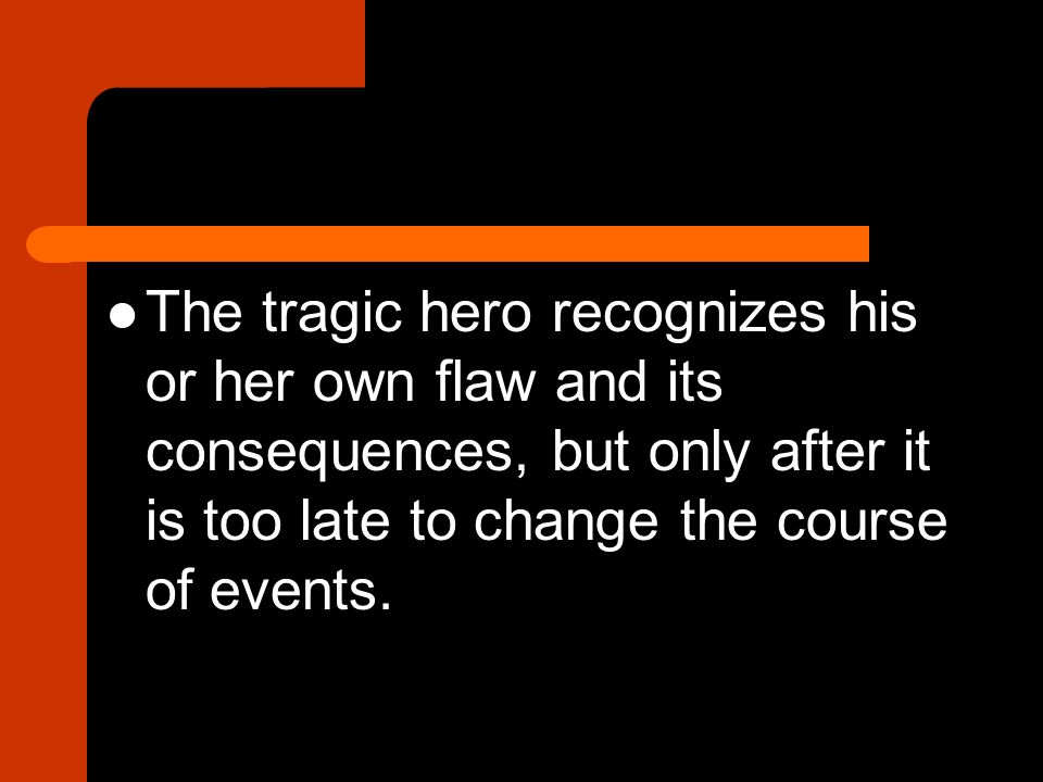 The tragic hero recognizes his or her own flaw and its consequences, but only after it is too late to change the course of events.